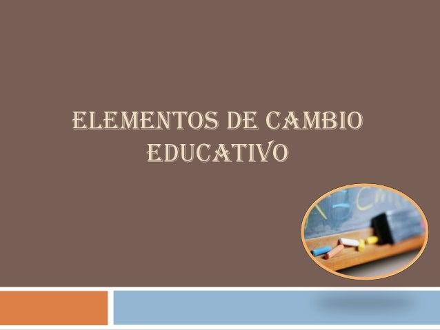 ELEMENTOS DE CAMBIO    EDUCATIVO