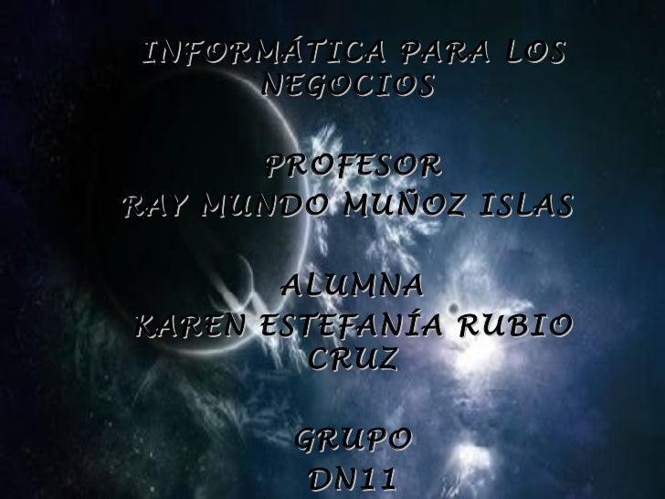 INFORMÁTICA PARA LOS NEGOCIOS  PROFESOR RAY MUNDO MUÑOZ ISLAS  ALUMNA KAREN ESTEFANÍA RUBIO CRUZ GRUPO DN11
