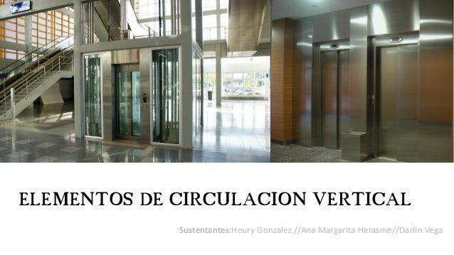ELEMENTOS DE CIRCULACION VERTICAL Sustentantes:Heury Gonzalez //Ana Margarita Herasme//Darlin Vega