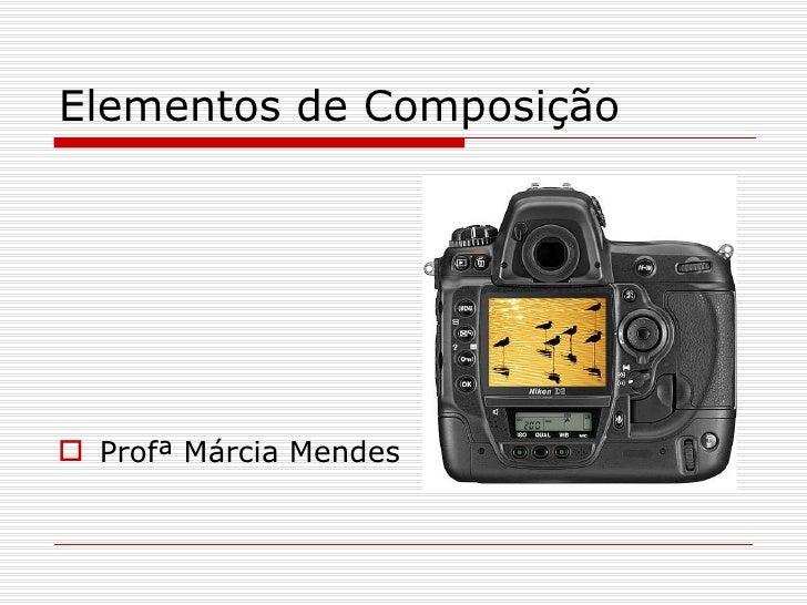 Elementos de Composição <ul><li>Profª Márcia Mendes </li></ul>