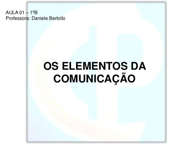 AULA 01 – 1ºB Professora: Daniele Bertollo OS ELEMENTOS DA COMUNICAÇÃO