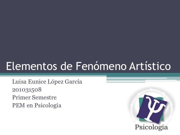 Elementos de Fenómeno Artístico<br />Luisa Eunice López García<br />201031508<br />Primer Semestre<br />PEM en Psicología<...
