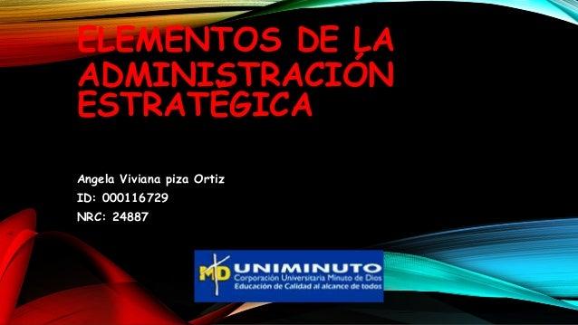 ELEMENTOS DE LA ADMINISTRACIÓN ESTRATÉGICA Angela Viviana piza Ortiz ID: 000116729 NRC: 24887