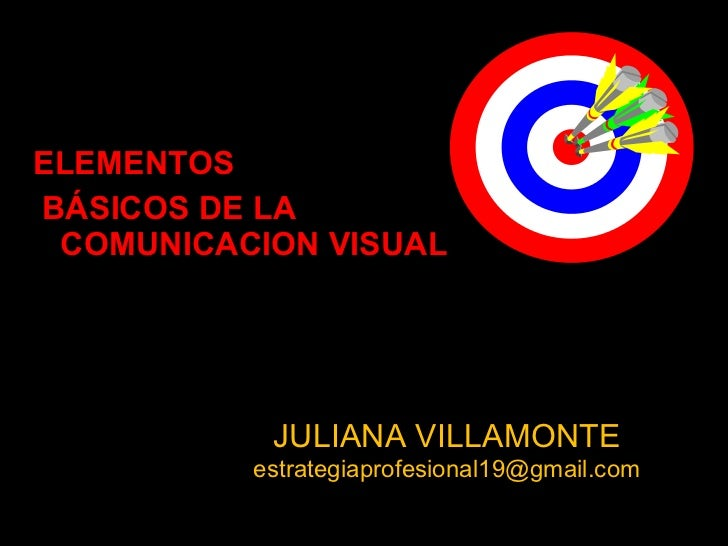 <ul><li>ELEMENTOS </li></ul><ul><li>BÁSICOS DE LA COMUNICACION VISUAL </li></ul>JULIANA VILLAMONTE [email_address]