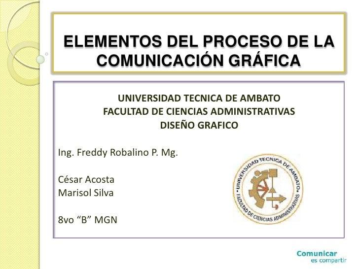 ELEMENTOS DEL PROCESO DE LA COMUNICACIÓN GRÁFICA<br />UNIVERSIDAD TECNICA DE AMBATO<br />FACULTAD DE CIENCIAS ADMINISTRATI...