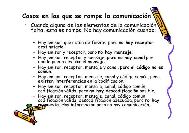 Casos en los que se rompe la comunicación • Cuando alguno de los elementos de la comunicación falta, ésta se rompe. No hay...