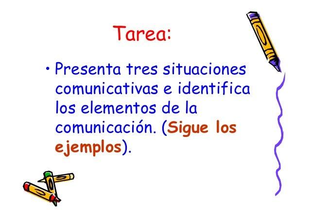 Tarea: • Presenta tres situaciones comunicativas e identifica los elementos de la comunicación. (Sigue los ejemplos).