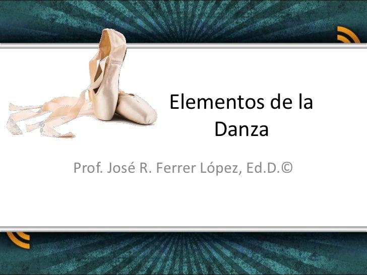Elementos de la Danza<br />Prof. José R. Ferrer López, Ed.D.©<br />