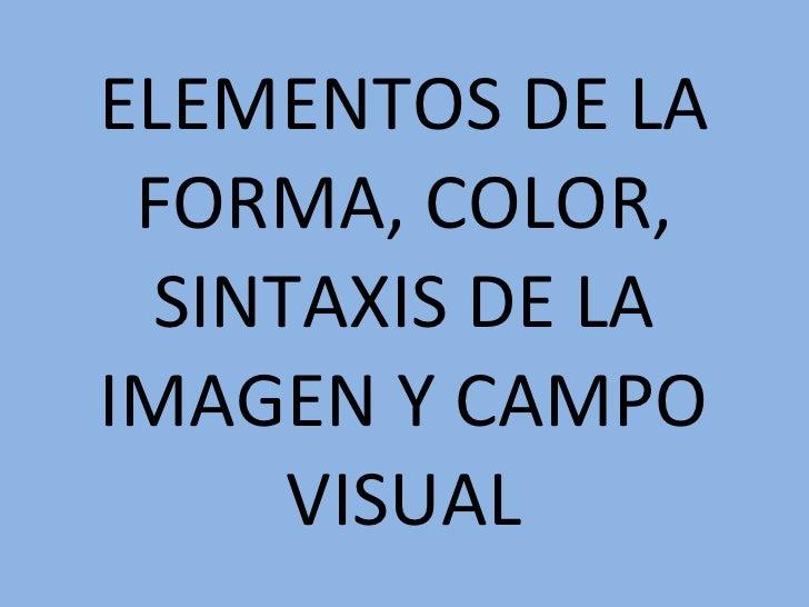 ELEMENTOS DE LA FORMA, COLOR, SINTAXIS DE LA IMAGEN Y CAMPO VISUAL