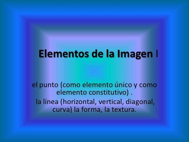 Elementos de la Imagen Iel punto (como elemento único y como        elemento constitutivo) . la línea (horizontal, vertica...