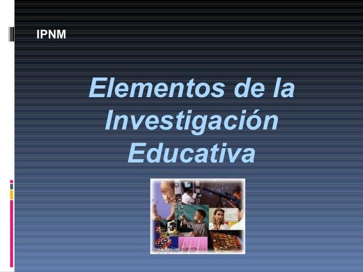 Elementos de la Investigación Educativa IPNM