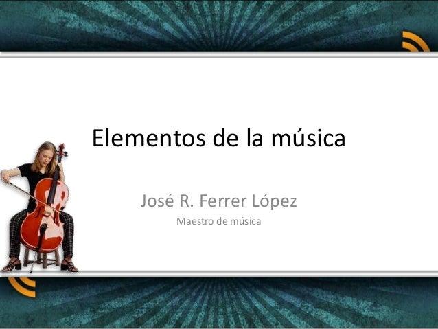 Elementos de la música<br />José R. Ferrer López<br />Maestro de música<br />