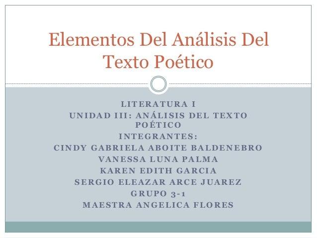 Elementos Del Análisis Del  Texto Poético  LITERATURA I  UNIDAD I I I : ANÁLISIS DEL TEXTO  POÉTICO  INTEGRANTES:  CINDY G...