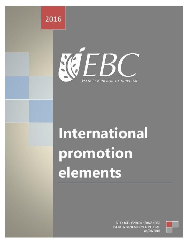 International promotion elements 2016 BILLY JOEL GARCÍA HERNÁNDEZ ESCUELA BANCARIA YCOMERCIAL 04/04/2016
