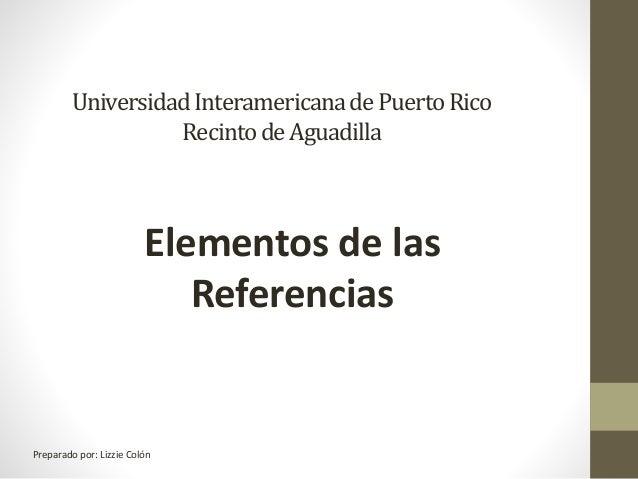 UniversidadInteramericanadePuertoRico RecintodeAguadilla Elementos de las Referencias Preparado por: Lizzie Colón