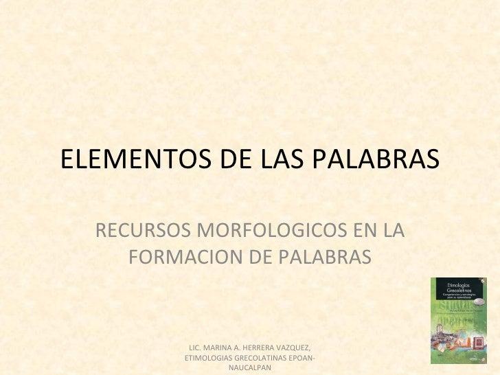 ELEMENTOS DE LAS PALABRAS  RECURSOS MORFOLOGICOS EN LA     FORMACION DE PALABRAS          LIC. MARINA A. HERRERA VAZQUEZ, ...