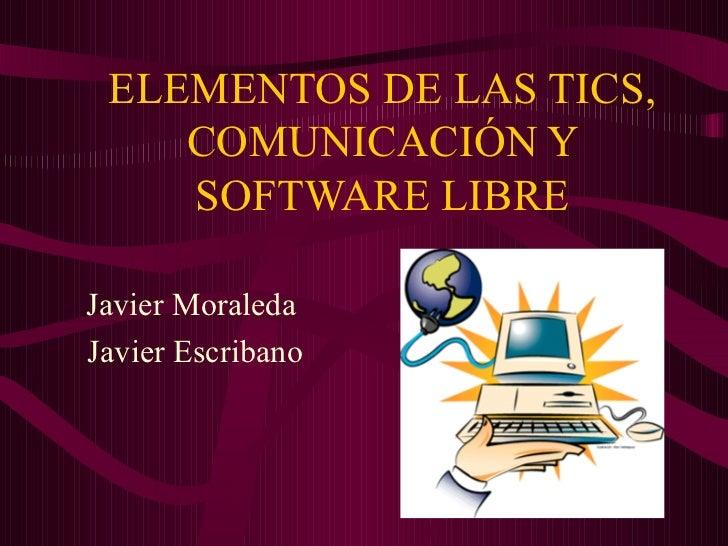 ELEMENTOS DE LAS TICS, COMUNICACIÓN Y SOFTWARE LIBRE Javier Moraleda Javier Escribano