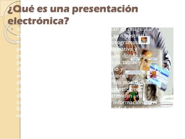 ¿Qué es una presentación electrónica?  son productos informáticos que se basan en imágenes elaboradas en las computadoras...