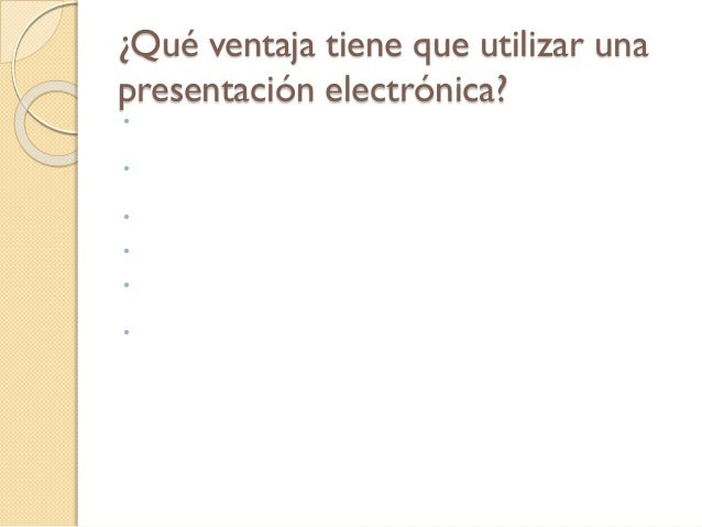 ¿Qué ventaja tiene que utilizar una presentación electrónica?  La facilidad de hacer cambios posibilita el poder individu...