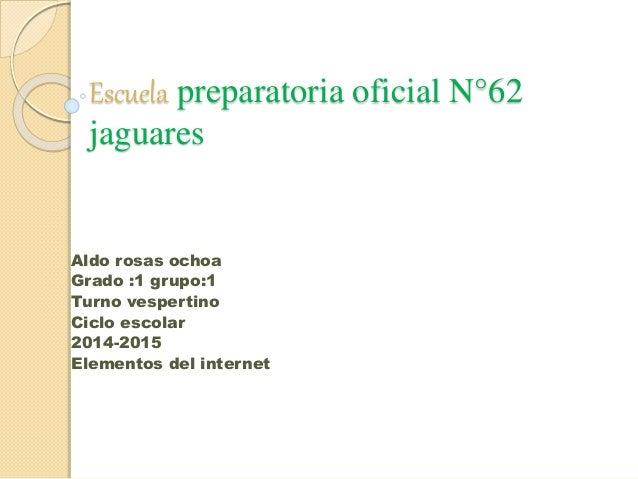 Escuela preparatoria oficial N°62 jaguares Aldo rosas ochoa Grado :1 grupo:1 Turno vespertino Ciclo escolar 2014-2015 Elem...