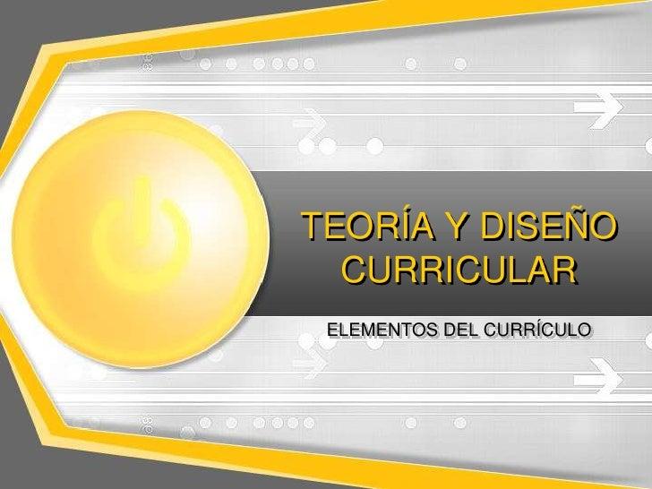 TEORÍA Y DISEÑO  CURRICULAR ELEMENTOS DEL CURRÍCULO