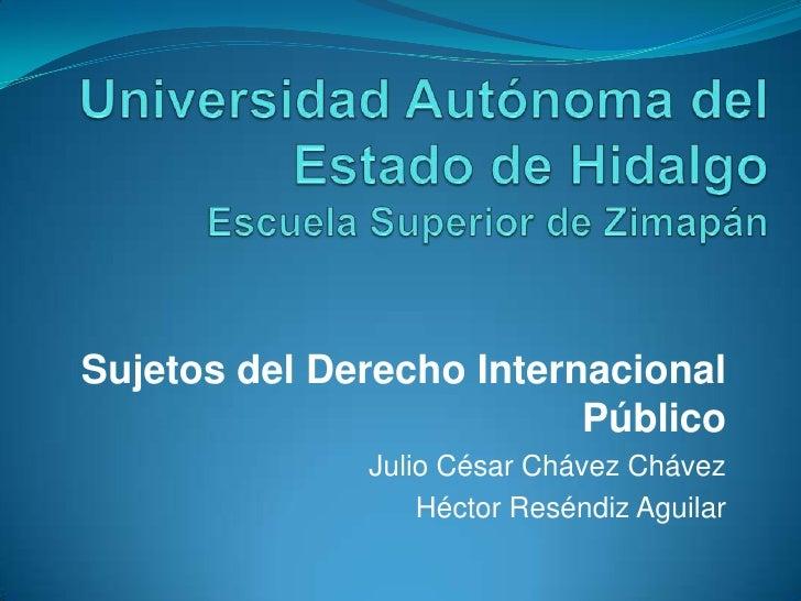 Universidad Autónoma del Estado de Hidalgo Escuela Superior de Zimapán<br />Sujetos del Derecho Internacional Público<br /...