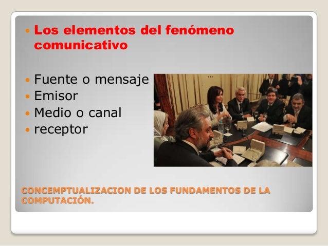    Los elementos del fenómeno    comunicativo Fuente o mensaje Emisor Medio o canal receptorCONCEMPTUALIZACION DE LOS...