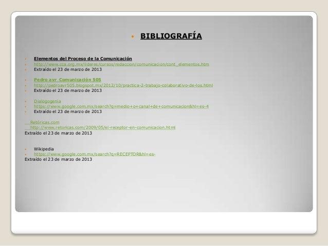    BIBLIOGRAFÍA   Elementos del Proceso de la Comunicación   http://www.cca.org.mx/lideres/cursos/redaccion/comunicacio...