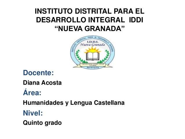 """INSTITUTO DISTRITAL PARA EL DESARROLLO INTEGRAL IDDI """"NUEVA GRANADA"""" Docente: Diana Acosta Área: Humanidades y Lengua Cast..."""