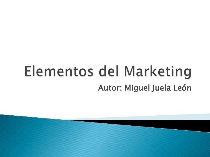 Elementos del Marketing<br />Autor: Miguel Juela León<br />