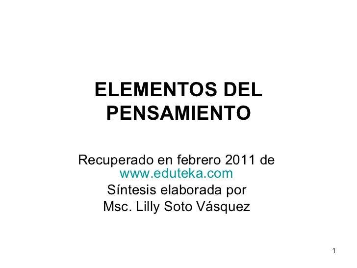 ELEMENTOS DEL PENSAMIENTO Recuperado en febrero 2011 de  www.eduteka.com   Síntesis elaborada por  Msc. Lilly Soto Vásquez