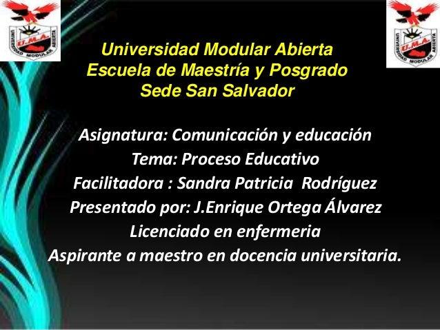 Universidad Modular Abierta Escuela de Maestría y Posgrado Sede San Salvador Asignatura: Comunicación y educación Tema: Pr...