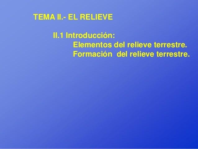 TEMA II.- EL RELIEVE    II.1 Introducción:           Elementos del relieve terrestre.           Formación del relieve terr...