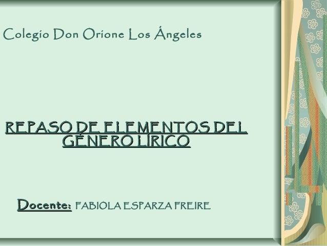 Colegio Don Orione Los ÁngelesREPASO DE ELEMENTOS DELREPASO DE ELEMENTOS DELGÉNERO LÍRICOGÉNERO LÍRICODocente:Docente: FAB...