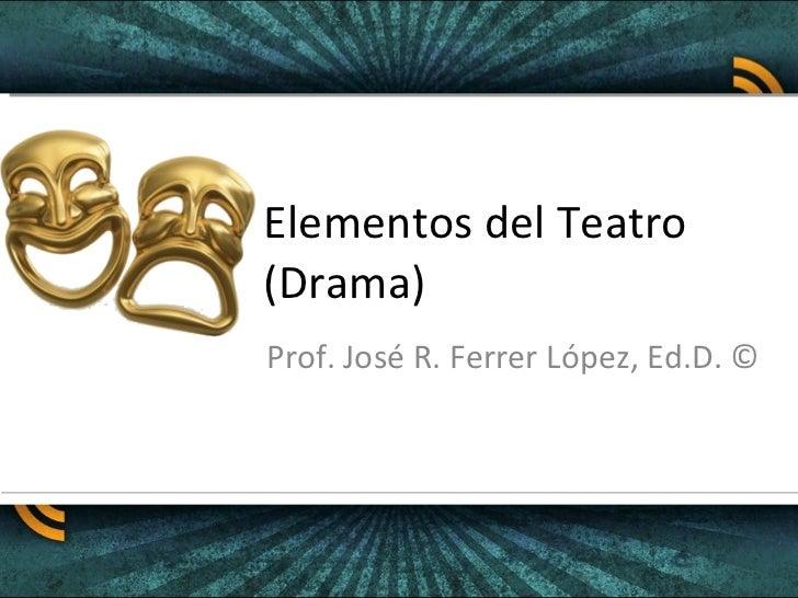 Elementos del Teatro (Drama) Prof. José R. Ferrer López, Ed.D. ©