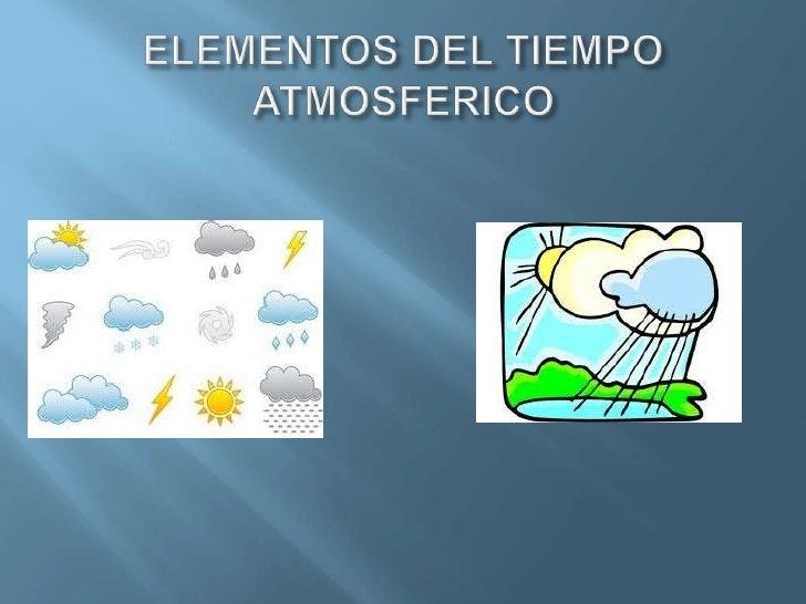 Hay distintos elementos del clima:-Temperatura-Vientos-Humedad-Precipitaciones-Presión atmosférica