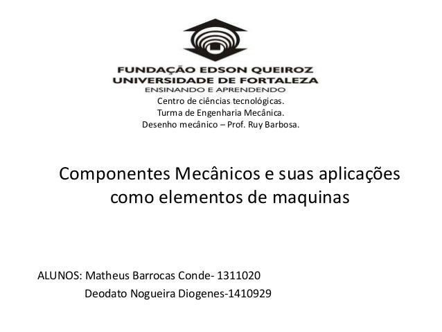 Componentes Mecânicos e suas aplicações como elementos de maquinas ALUNOS: Matheus Barrocas Conde- 1311020 Deodato Nogueir...