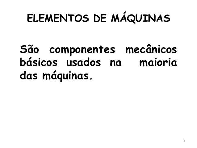 ELEMENTOS DE MÁQUINAS São componentes mecânicos básicos usados na maioria das máquinas. 1