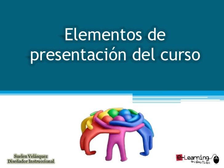 Elementos de presentación del curso<br />Suelen Velásquez<br />Diseñador Instruccional<br />