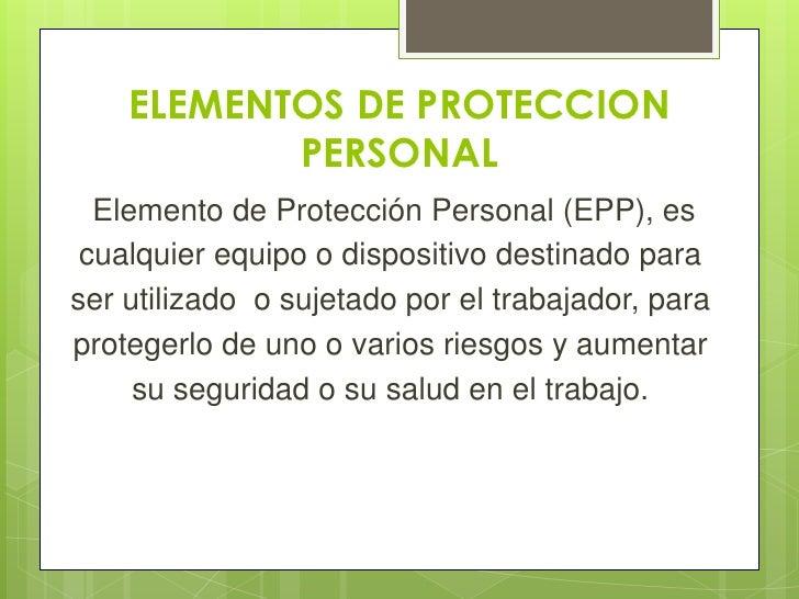 ELEMENTOS DE PROTECCION           PERSONAL  Elemento de Protección Personal (EPP), es cualquier equipo o dispositivo desti...