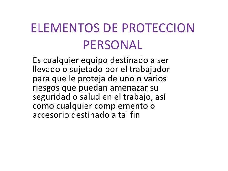 ELEMENTOS DE PROTECCION       PERSONALEs cualquier equipo destinado a serllevado o sujetado por el trabajadorpara que le p...