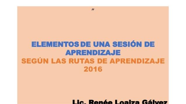 """"""" ELEMENTOS DE UNA SESIÓN DE APRENDIZAJE SEGÚN LAS RUTAS DE APRENDIZAJE 2016"""