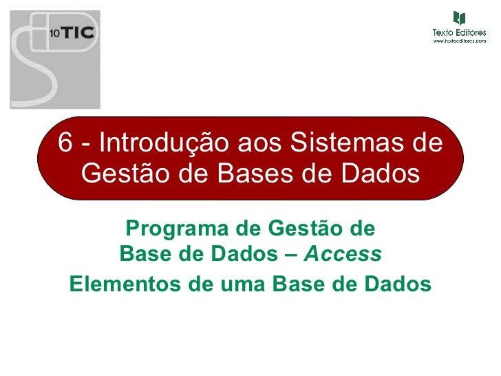 6 - Introdução aos Sistemas de Gestão de Bases de Dados Programa de Gestão de Base de Dados –  Access Elementos de uma Bas...