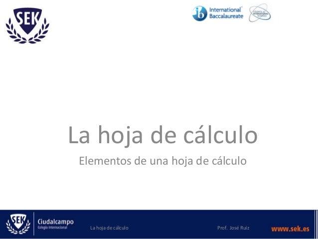 La hoja de cálculo Elementos de una hoja de cálculo La hoja de cálculo Prof. José Ruiz