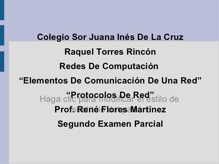 """Colegio Sor Juana Inés De La Cruz Raquel Torres Rincón Redes De Computación """"Elementos De Comunicación De Una Red"""" """"Protoc..."""