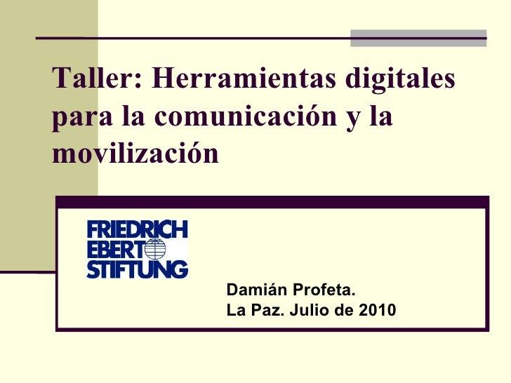 Taller: Herramientas digitales para la comunicación y la movilización Damián Profeta.  La Paz. Julio de 2010