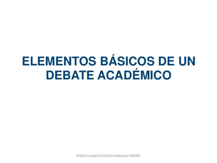 ELEMENTOS BÁSICOS DE UN   DEBATE ACADÉMICO       Mabel Luengo (material cedido por ANEXA)