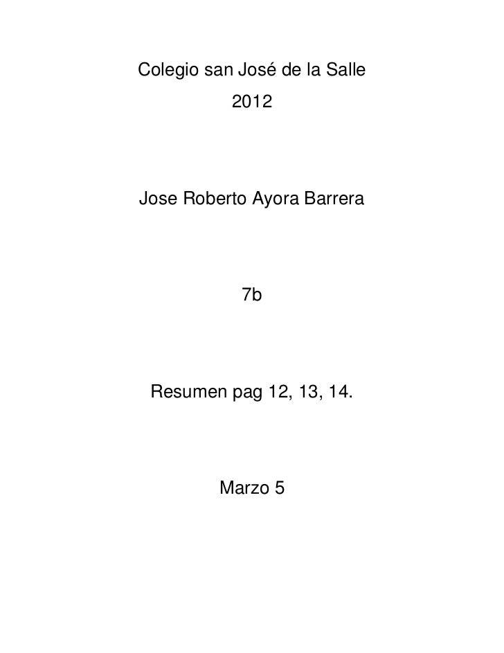 Colegio san José de la Salle           2012Jose Roberto Ayora Barrera            7b Resumen pag 12, 13, 14.          Marzo 5