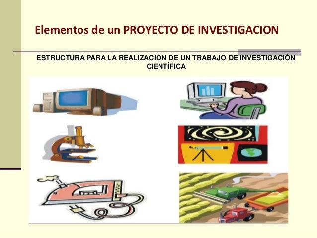 Elementos de un PROYECTO DE INVESTIGACION ESTRUCTURA PARA LA REALIZACIÓN DE UN TRABAJO DE INVESTIGACIÓN CIENTÍFICA