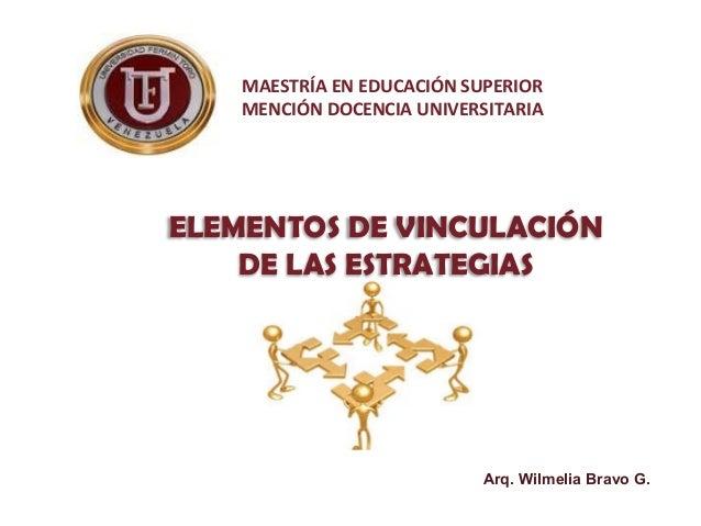 MAESTRÍA EN EDUCACIÓN SUPERIOR MENCIÓN DOCENCIA UNIVERSITARIA ELEMENTOS DE VINCULACIÓN DE LAS ESTRATEGIAS Arq. Wilmelia Br...